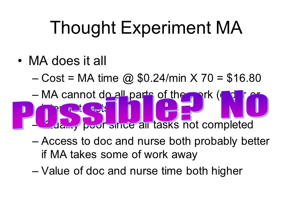 Thought Experiment MA MA does it all –Cost = MA time @ $0.24/min X 70 = $16.80 –MA cannot do all parts of the work (order or interpret tests) – Quality poor since all tasks not completed –Access to doc and nurse both probably better if MA takes some of work away –Value of doc and nurse time both higher