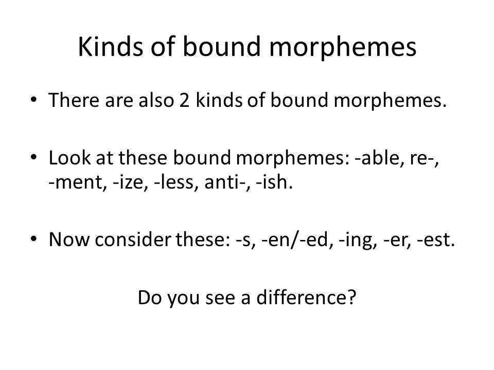 Kinds of bound morphemes There are also 2 kinds of bound morphemes. Look at these bound morphemes: -able, re-, -ment, -ize, -less, anti-, -ish. Now co