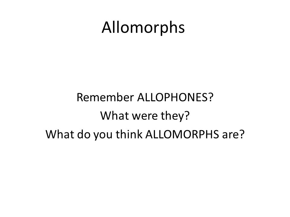 Allomorphs Remember ALLOPHONES? What were they? What do you think ALLOMORPHS are?