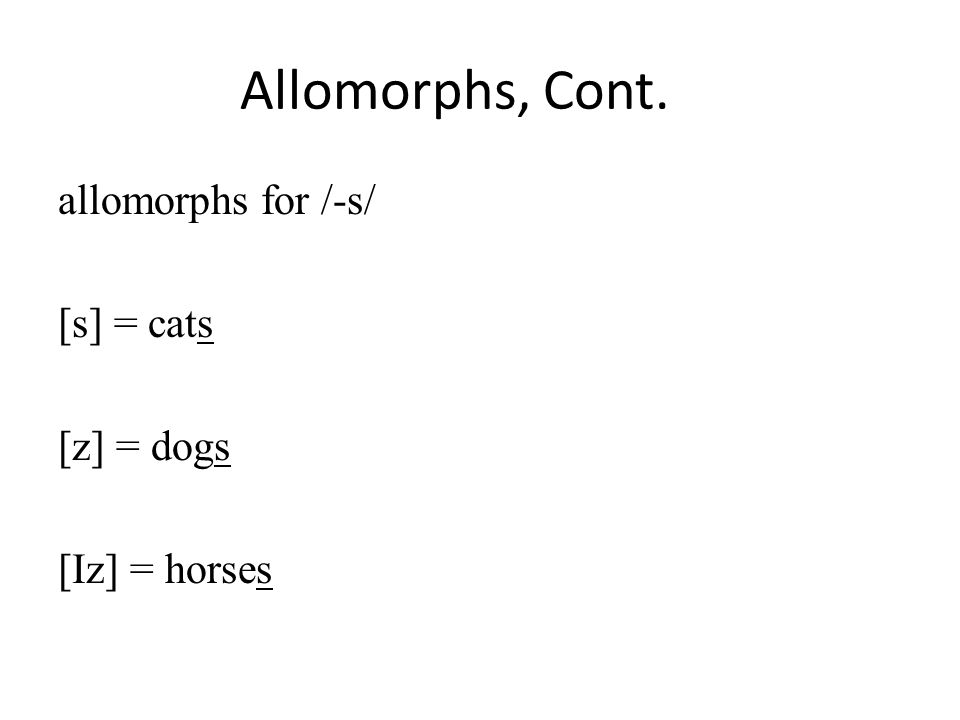 Allomorphs, Cont. allomorphs for /-s/ [s] = cats [z] = dogs [Iz] = horses