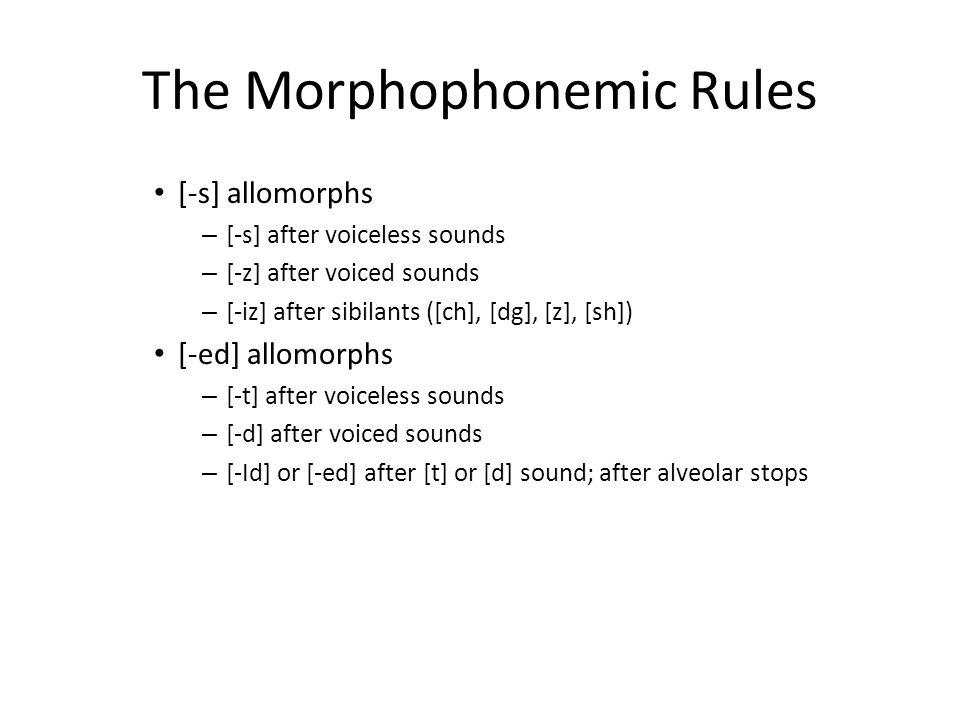 The Morphophonemic Rules [-s] allomorphs – [-s] after voiceless sounds – [-z] after voiced sounds – [-iz] after sibilants ([ch], [dg], [z], [sh]) [-ed