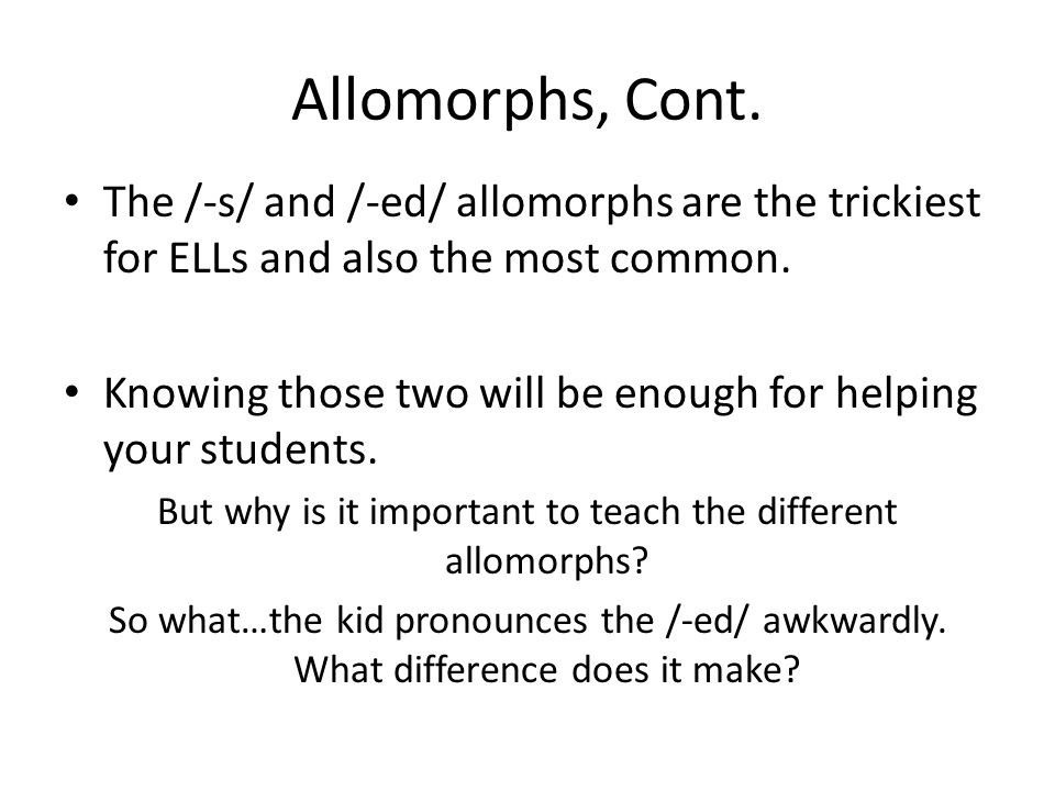 Allomorphs, Cont. The /-s/ and /-ed/ allomorphs are the trickiest for ELLs and also the most common. Knowing those two will be enough for helping your