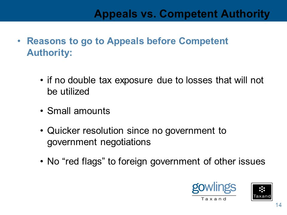 14 Appeals vs. Competent Authority Reasons to go to Appeals before Competent Authority: if no double tax exposure due to losses that will not be utili