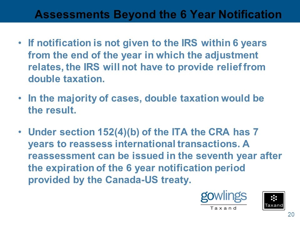 20 Assessments Beyond the 6 Year Notification If notification is not given to the IRS within 6 years from the end of the year in which the adjustment relates, the IRS will not have to provide relief from double taxation.