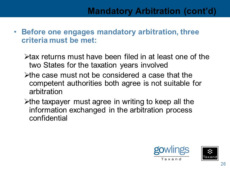 26 Mandatory Arbitration (cont'd) Before one engages mandatory arbitration, three criteria must be met:  tax returns must have been filed in at least one of the two States for the taxation years involved  the case must not be considered a case that the competent authorities both agree is not suitable for arbitration  the taxpayer must agree in writing to keep all the information exchanged in the arbitration process confidential