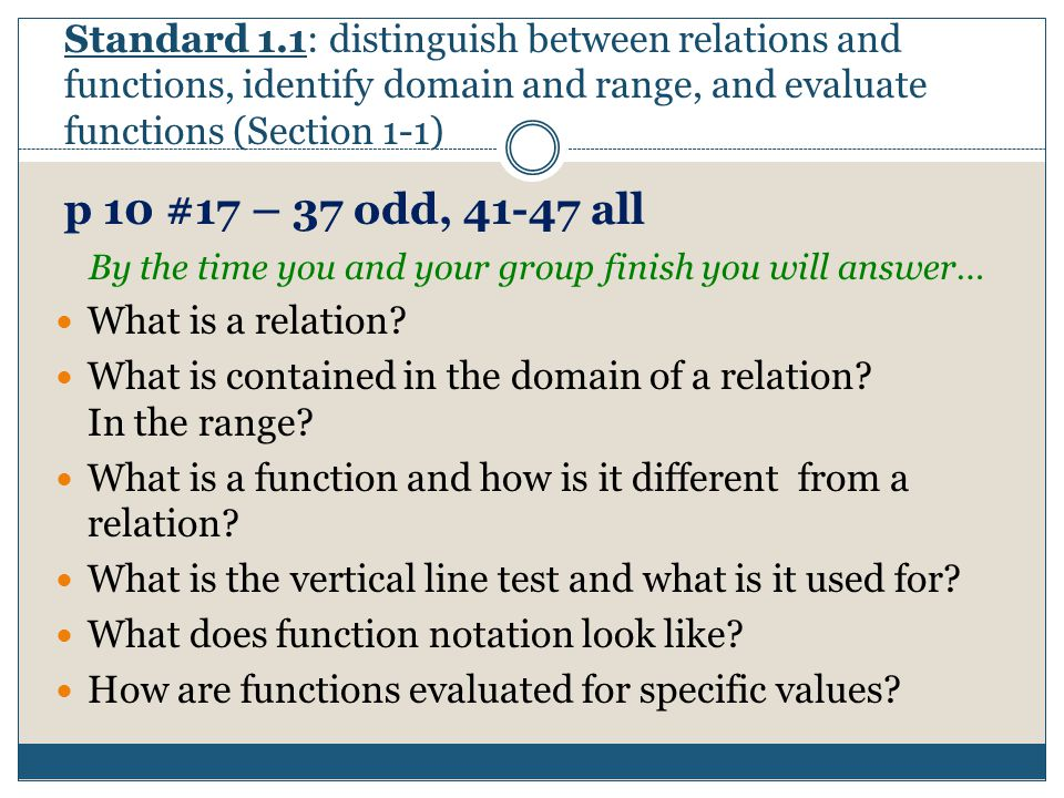 Standard 1.1: distinguish between relations and functions, identify domain and range, and evaluate functions (Section 1-1) p 10 #17 – 37 odd, 41-47 all By the time you and your group finish you will answer… What is a relation.