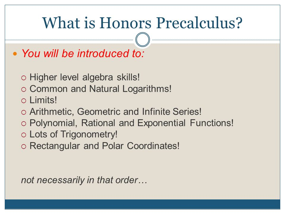 What is Honors Precalculus.You will be introduced to:  Higher level algebra skills.