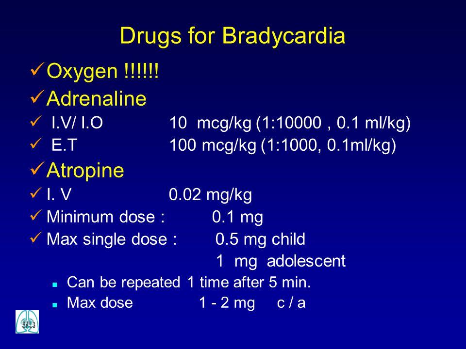 Oxygen !!!!!! Adrenaline I.V/ I.O 10 mcg/kg (1:10000, 0.1 ml/kg) E.T 100 mcg/kg (1:1000, 0.1ml/kg) Atropine I. V0.02 mg/kg Minimum dose : 0.1 mg Max s