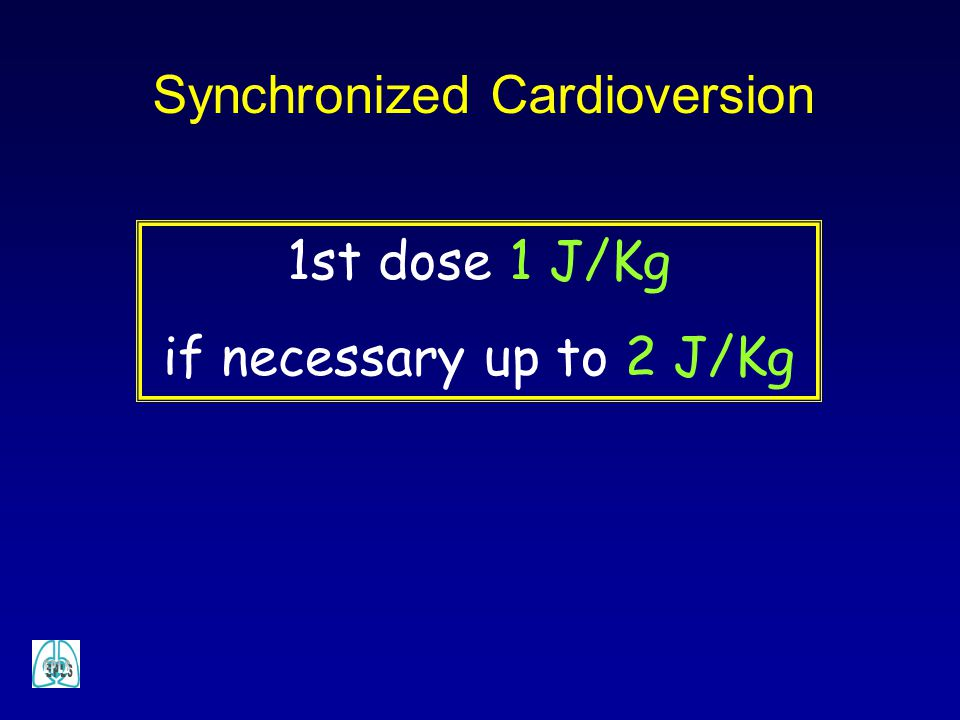 Synchronized Cardioversion 1st dose 1 J/Kg if necessary up to 2 J/Kg