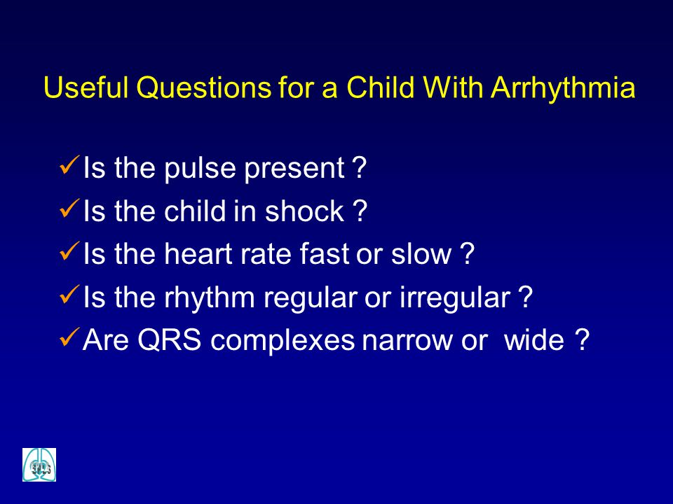 Useful Questions for a Child With Arrhythmia Is the pulse present ? Is the child in shock ? Is the heart rate fast or slow ? Is the rhythm regular or
