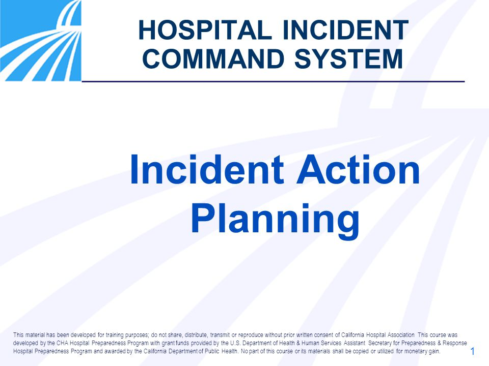 1 HOSPITAL INCIDENT COMMAND SYSTEM Incident Action Planning This material has been developed for training purposes; do not share, distribute, transmit