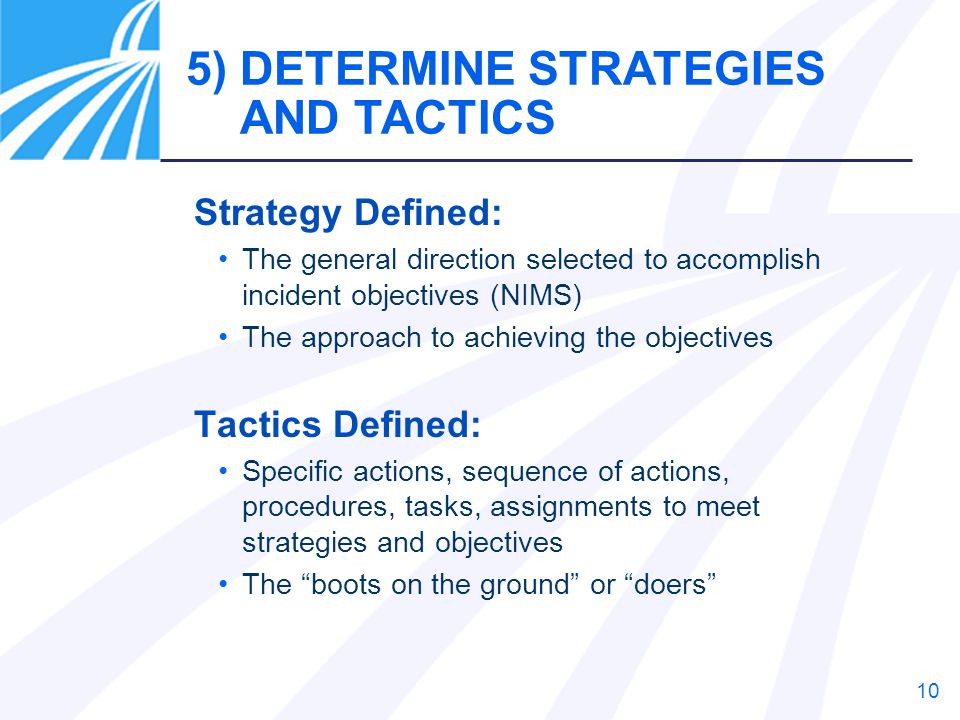 10 5) DETERMINE STRATEGIES AND TACTICS Strategy Defined: The general direction selected to accomplish incident objectives (NIMS) The approach to achie
