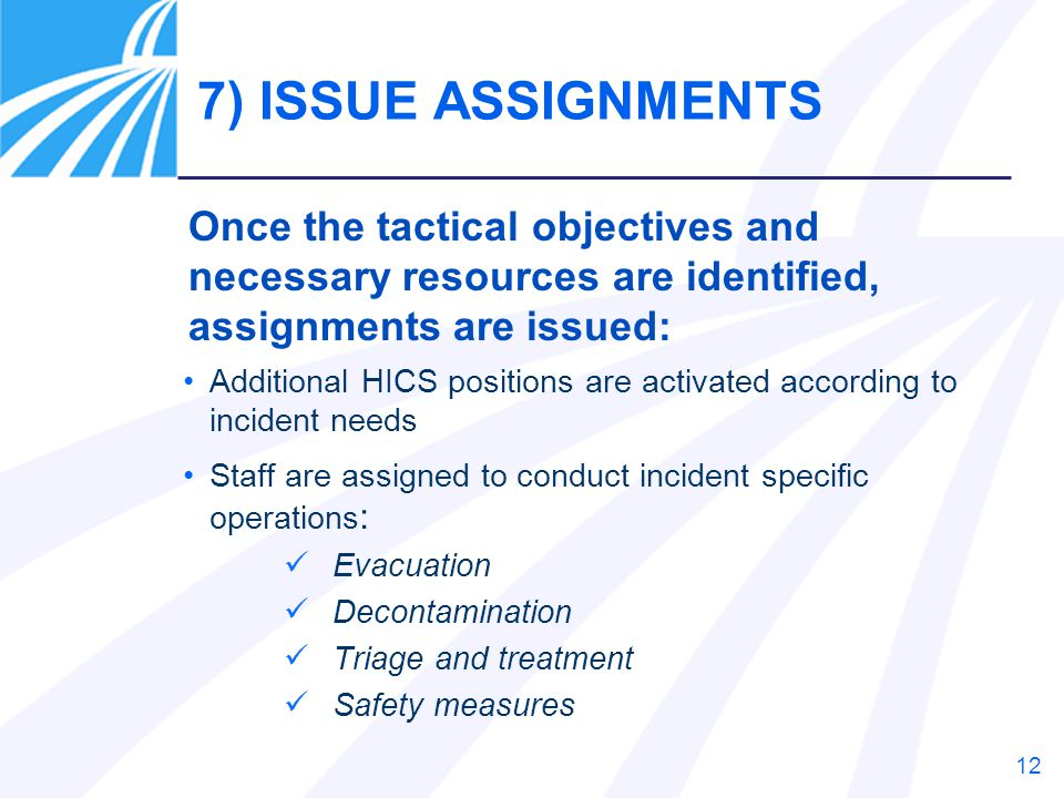 12 Additional HICS positions are activated according to incident needs Staff are assigned to conduct incident specific operations : Evacuation Deconta