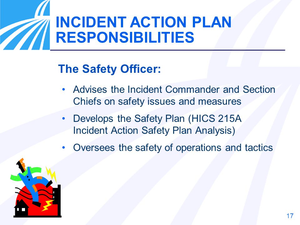 17 The Safety Officer: Advises the Incident Commander and Section Chiefs on safety issues and measures Develops the Safety Plan (HICS 215A Incident Ac