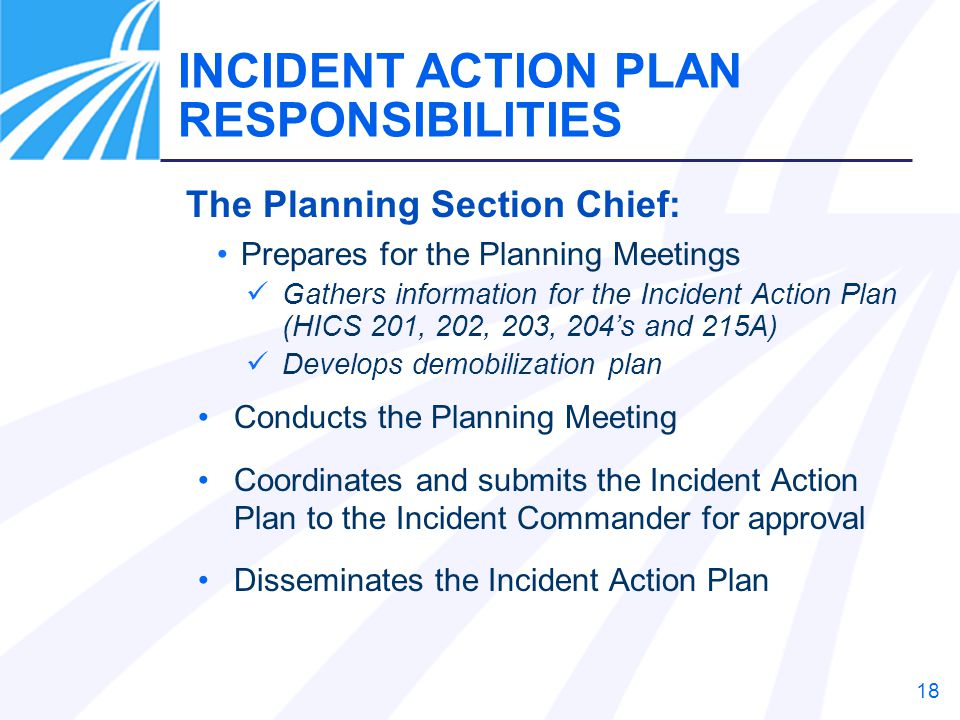 18 The Planning Section Chief: Prepares for the Planning Meetings Gathers information for the Incident Action Plan (HICS 201, 202, 203, 204's and 215A