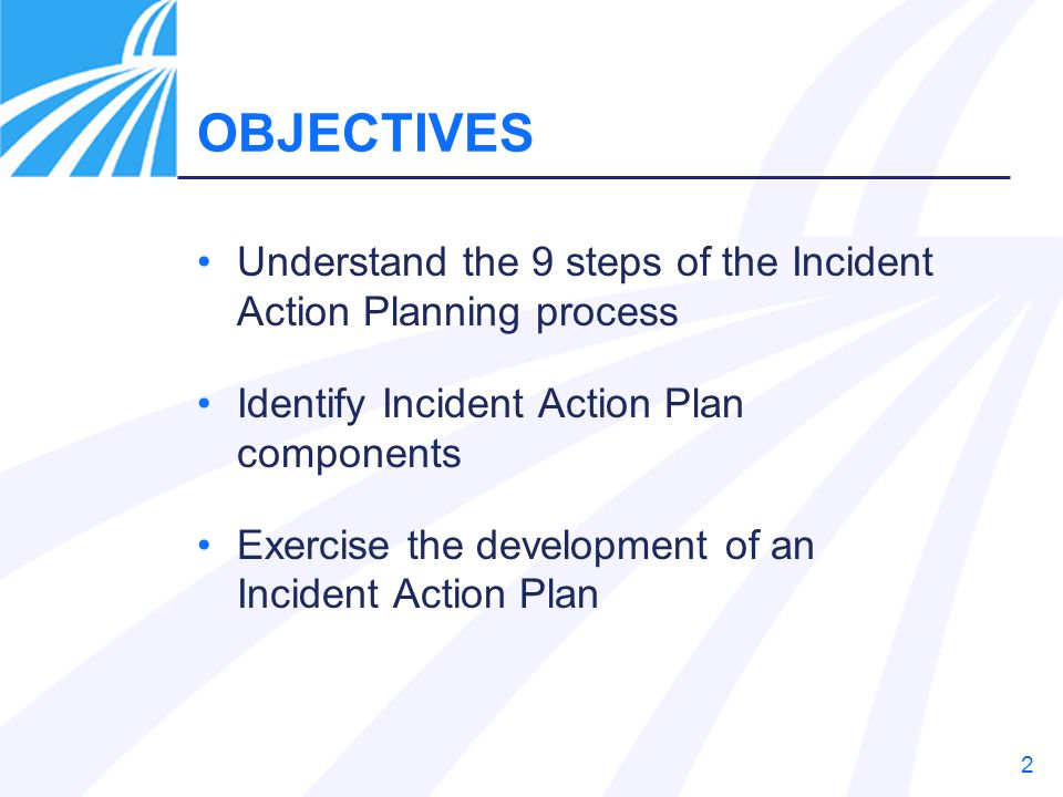 2 OBJECTIVES Understand the 9 steps of the Incident Action Planning process Identify Incident Action Plan components Exercise the development of an In