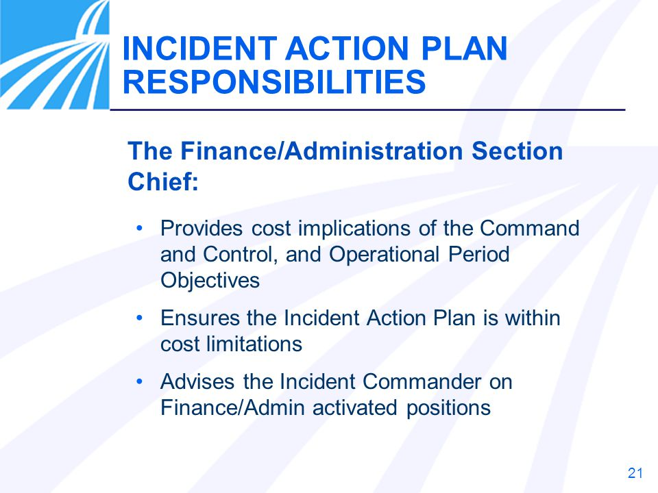21 The Finance/Administration Section Chief: Provides cost implications of the Command and Control, and Operational Period Objectives Ensures the Inci