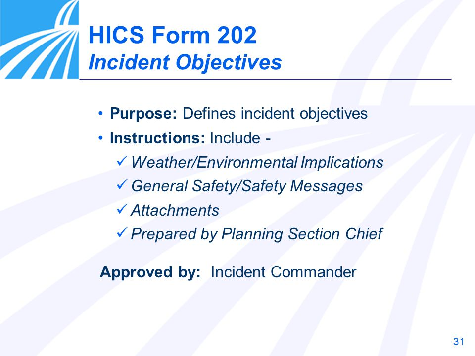 31 Purpose: Defines incident objectives Instructions: Include - Weather/Environmental Implications General Safety/Safety Messages Attachments Prepared