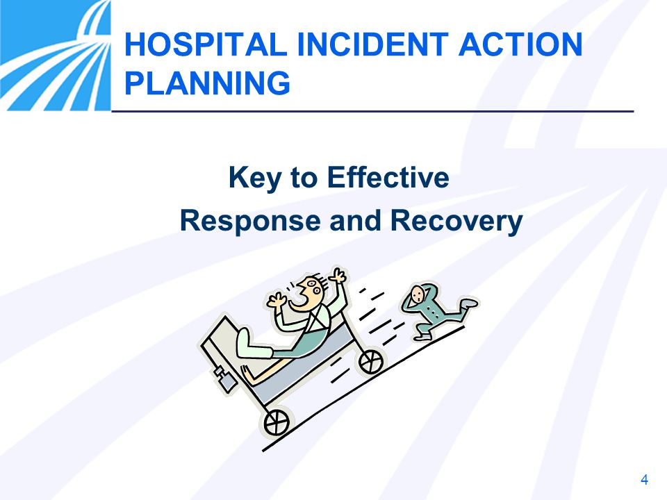 4 HOSPITAL INCIDENT ACTION PLANNING Key to Effective Response and Recovery