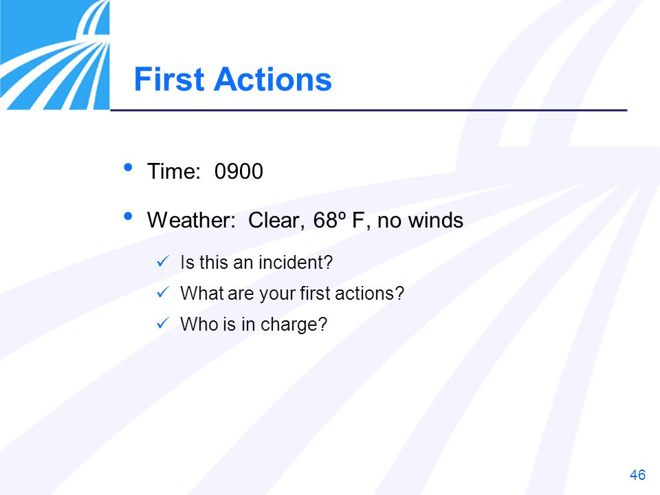 46 First Actions Time: 0900 Weather: Clear, 68º F, no winds Is this an incident? What are your first actions? Who is in charge?