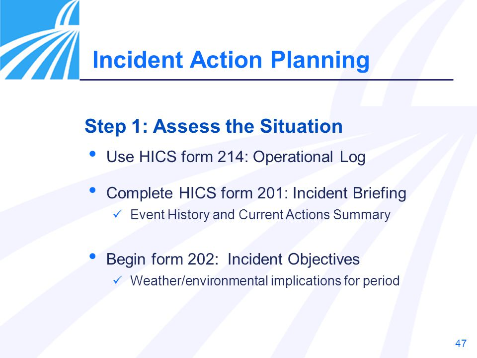 47 Use HICS form 214: Operational Log Complete HICS form 201: Incident Briefing Event History and Current Actions Summary Begin form 202: Incident Obj