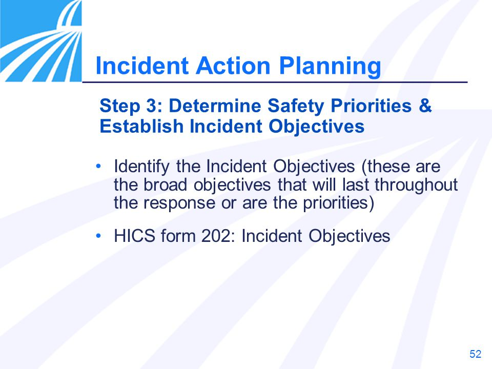 52 Identify the Incident Objectives (these are the broad objectives that will last throughout the response or are the priorities) HICS form 202: Incid