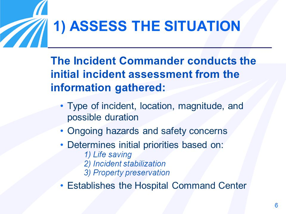 6 Type of incident, location, magnitude, and possible duration Ongoing hazards and safety concerns Determines initial priorities based on: 1) Life sav