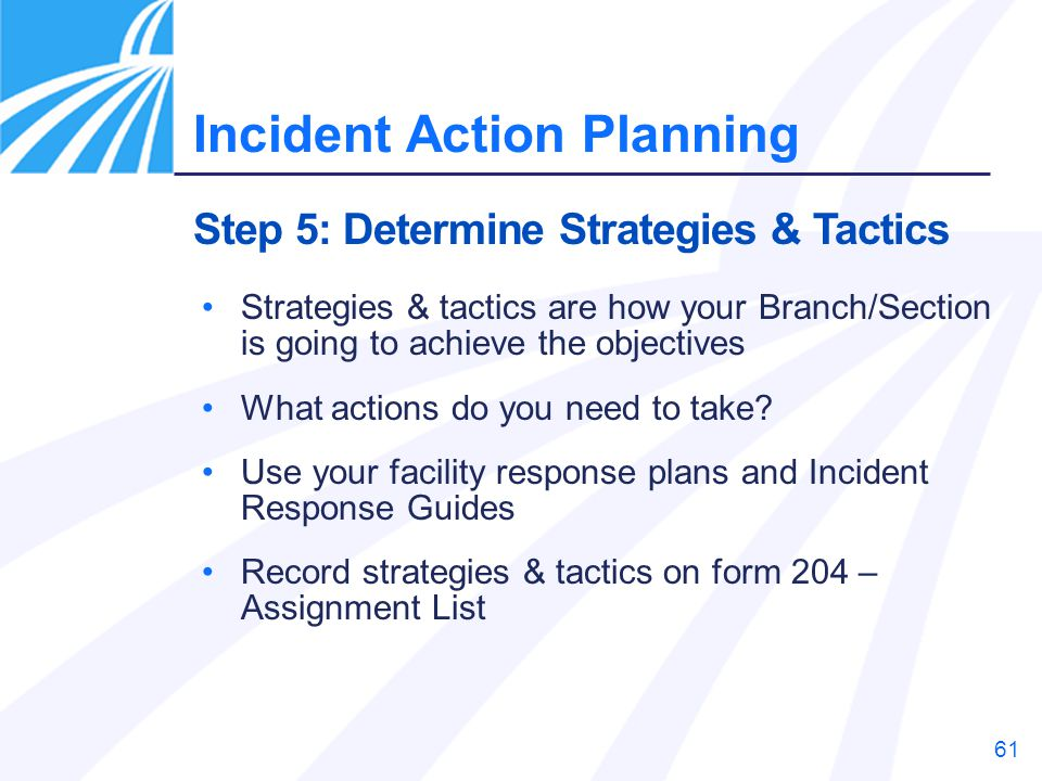 61 Strategies & tactics are how your Branch/Section is going to achieve the objectives What actions do you need to take? Use your facility response pl