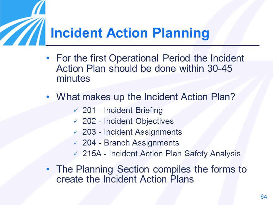 64 For the first Operational Period the Incident Action Plan should be done within 30-45 minutes What makes up the Incident Action Plan? 201 - Inciden