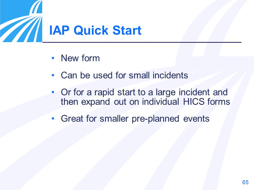 65 IAP Quick Start New form Can be used for small incidents Or for a rapid start to a large incident and then expand out on individual HICS forms Grea