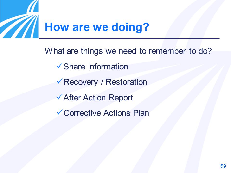 69 What are things we need to remember to do? Share information Recovery / Restoration After Action Report Corrective Actions Plan How are we doing?