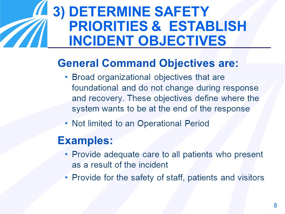 9 Section/Branch Objectives are: More specific objectives to achieve overall incident objectives Steps during the defined Operational Period Should be tangible and measurable Example: Provide prophylaxis to 75% of hospital staff in this operational period Decontaminate 25 victims in 2 hours 4) DETERMINE SECTION/BRANCH OBJECTIVES