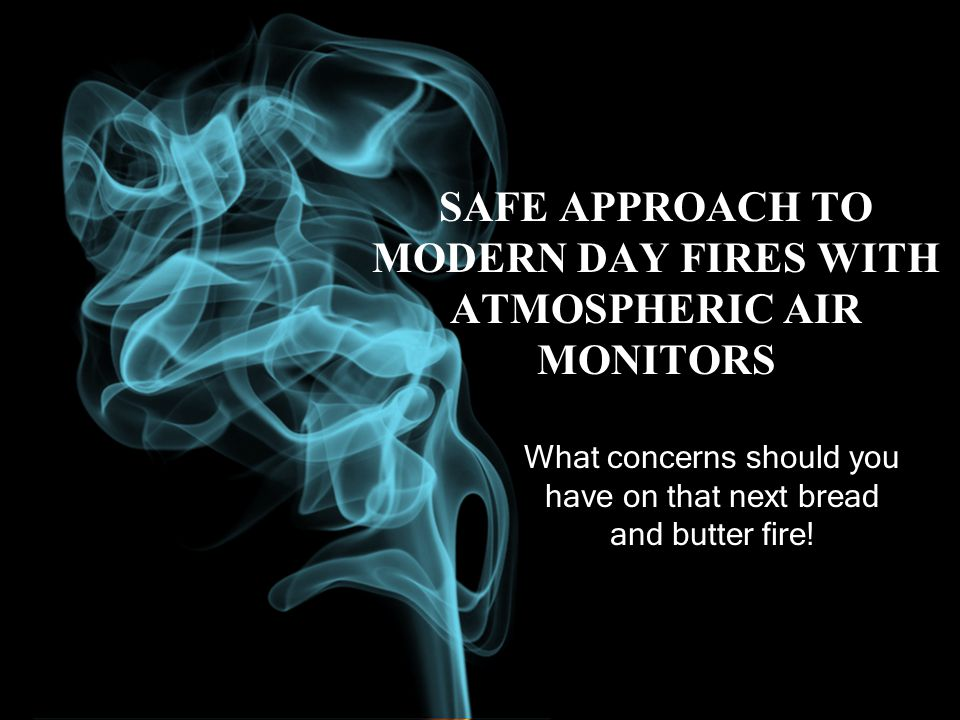 SAFE APPROACH TO MODERN DAY FIRES WITH ATMOSPHERIC AIR MONITORS What concerns should you have on that next bread and butter fire!