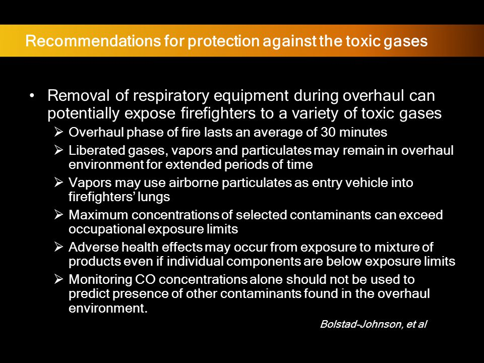 Recommendations for protection against the toxic gases Removal of respiratory equipment during overhaul can potentially expose firefighters to a variety of toxic gases  Overhaul phase of fire lasts an average of 30 minutes  Liberated gases, vapors and particulates may remain in overhaul environment for extended periods of time  Vapors may use airborne particulates as entry vehicle into firefighters' lungs  Maximum concentrations of selected contaminants can exceed occupational exposure limits  Adverse health effects may occur from exposure to mixture of products even if individual components are below exposure limits  Monitoring CO concentrations alone should not be used to predict presence of other contaminants found in the overhaul environment.