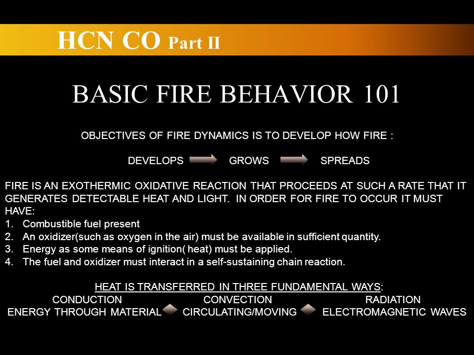 BASIC FIRE BEHAVIOR 101 OBJECTIVES OF FIRE DYNAMICS IS TO DEVELOP HOW FIRE : DEVELOPS GROWS SPREADS FIRE IS AN EXOTHERMIC OXIDATIVE REACTION THAT PROCEEDS AT SUCH A RATE THAT IT GENERATES DETECTABLE HEAT AND LIGHT.