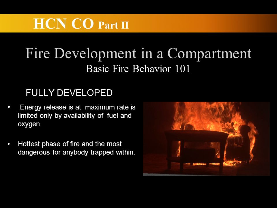 HCN CO Part II Fire Development in a Compartment Basic Fire Behavior 101 FULLY DEVELOPED Energy release is at maximum rate is limited only by availability of fuel and oxygen.