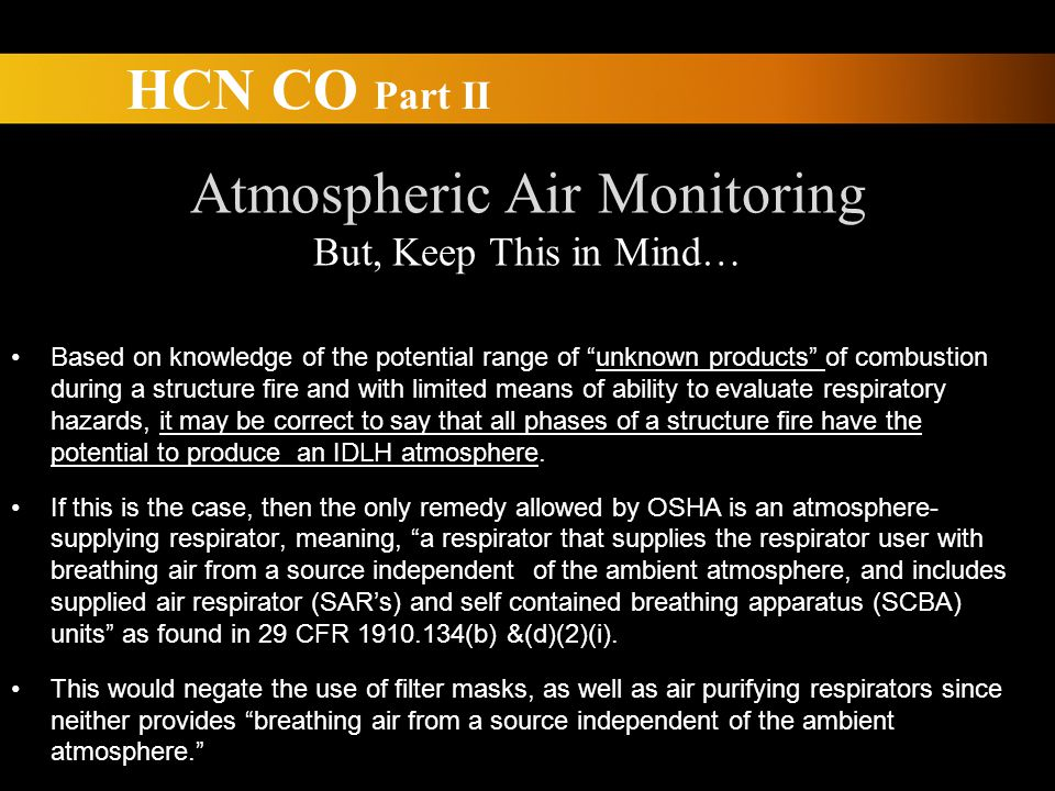 HCN CO Part II Atmospheric Air Monitoring But, Keep This in Mind… Based on knowledge of the potential range of unknown products of combustion during a structure fire and with limited means of ability to evaluate respiratory hazards, it may be correct to say that all phases of a structure fire have the potential to produce an IDLH atmosphere.