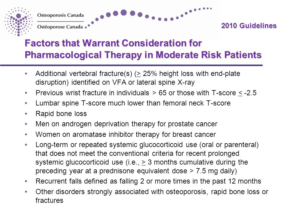 2010 Guidelines Factors that Warrant Consideration for Pharmacological Therapy in Moderate Risk Patients Additional vertebral fracture(s) (> 25% height loss with end-plate disruption) identified on VFA or lateral spine X-ray Previous wrist fracture in individuals > 65 or those with T-score < -2.5 Lumbar spine T-score much lower than femoral neck T-score Rapid bone loss Men on androgen deprivation therapy for prostate cancer Women on aromatase inhibitor therapy for breast cancer Long-term or repeated systemic glucocorticoid use (oral or parenteral) that does not meet the conventional criteria for recent prolonged systemic glucocorticoid use (i.e., > 3 months cumulative during the preceding year at a prednisone equivalent dose > 7.5 mg daily) Recurrent falls defined as falling 2 or more times in the past 12 months Other disorders strongly associated with osteoporosis, rapid bone loss or fractures