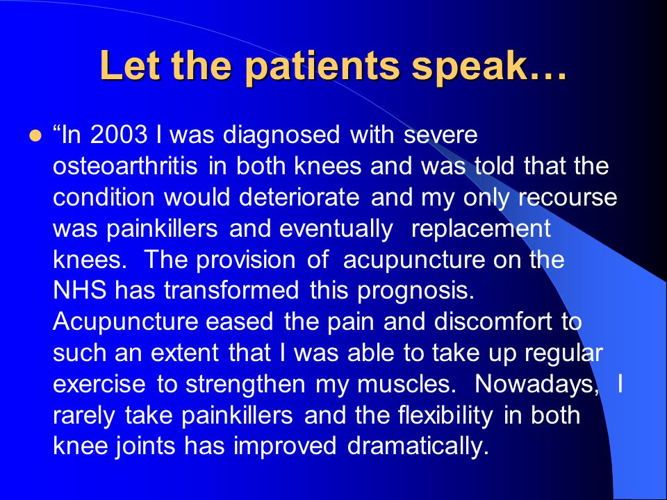 Let the patients speak… In 2003 I was diagnosed with severe osteoarthritis in both knees and was told that the condition would deteriorate and my only recourse was painkillers and eventually replacement knees.