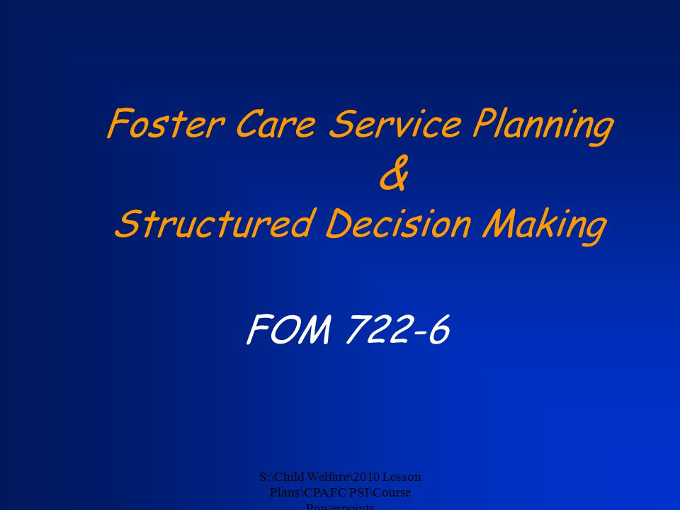 S:\Child Welfare\2010 Lesson Plans\CPA FC PSI\Course Powerpoints Foster Care Service Planning & Structured Decision Making FOM 722-6