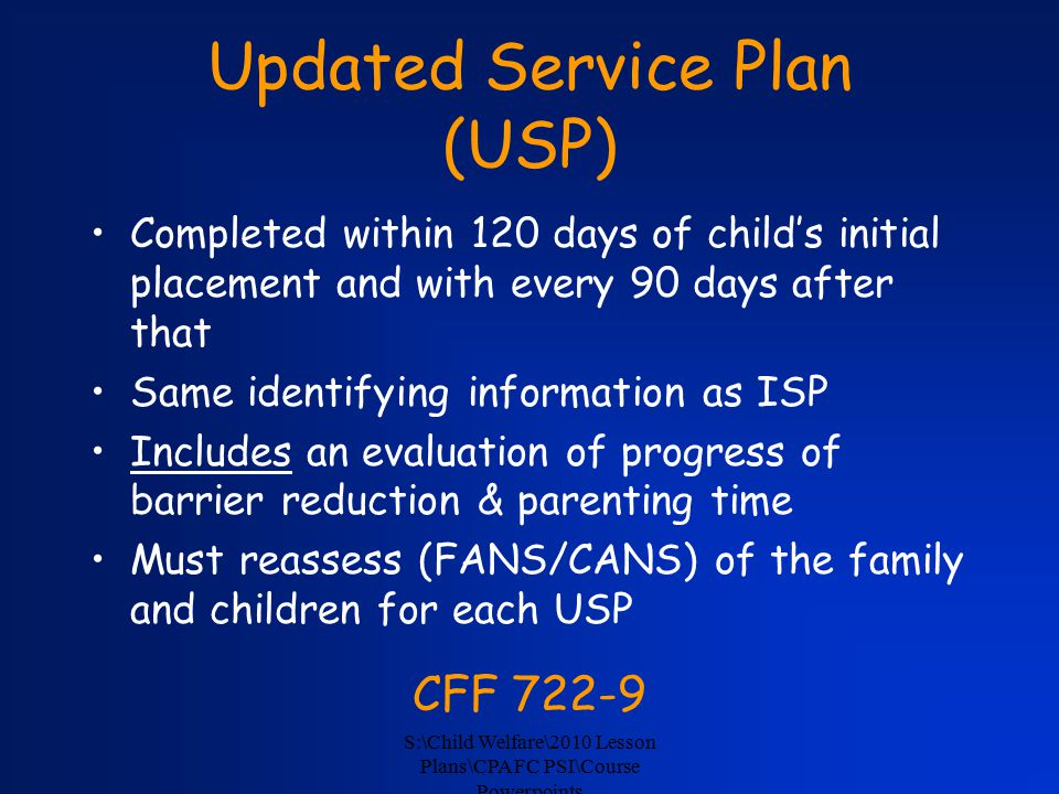 S:\Child Welfare\2010 Lesson Plans\CPA FC PSI\Course Powerpoints Updated Service Plan (USP) Completed within 120 days of child's initial placement and with every 90 days after that Same identifying information as ISP Includes an evaluation of progress of barrier reduction & parenting time Must reassess (FANS/CANS) of the family and children for each USP CFF 722-9