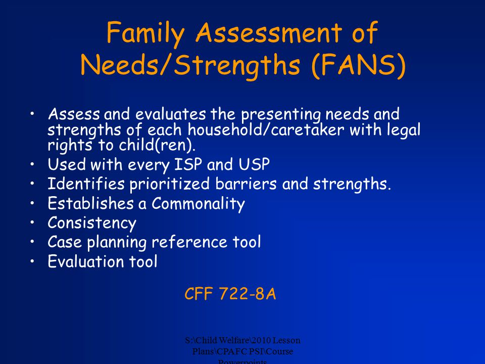S:\Child Welfare\2010 Lesson Plans\CPA FC PSI\Course Powerpoints Family Assessment of Needs/Strengths (FANS) Assess and evaluates the presenting needs and strengths of each household/caretaker with legal rights to child(ren).