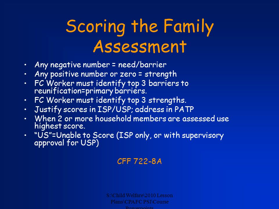 S:\Child Welfare\2010 Lesson Plans\CPA FC PSI\Course Powerpoints Scoring the Family Assessment Any negative number = need/barrier Any positive number or zero = strength FC Worker must identify top 3 barriers to reunification=primary barriers.