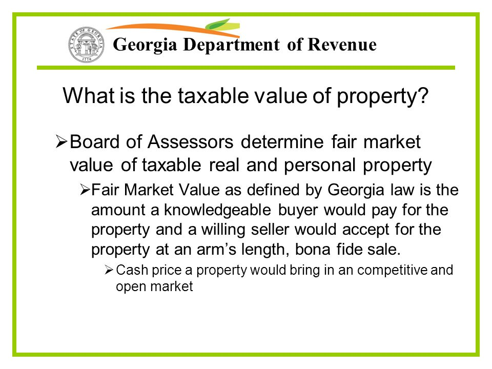 Georgia Department of Revenue What is the taxable value of property?  Board of Assessors determine fair market value of taxable real and personal pro