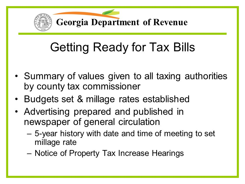 Georgia Department of Revenue Getting Ready for Tax Bills Summary of values given to all taxing authorities by county tax commissioner Budgets set & m