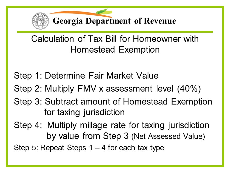 Georgia Department of Revenue Calculation of Tax Bill for Homeowner with Homestead Exemption Step 1: Determine Fair Market Value Step 2: Multiply FMV