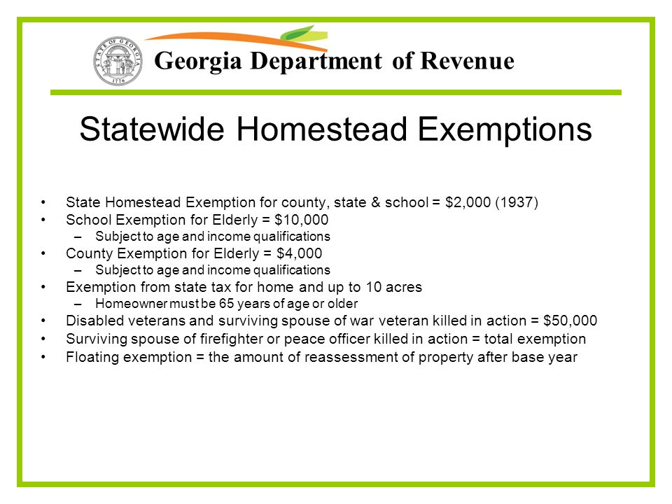 Georgia Department of Revenue Statewide Homestead Exemptions State Homestead Exemption for county, state & school = $2,000 (1937) School Exemption for