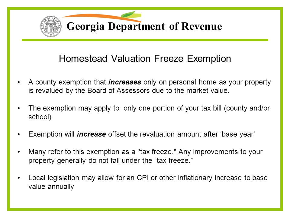 Georgia Department of Revenue Homestead Valuation Freeze Exemption A county exemption that increases only on personal home as your property is revalue