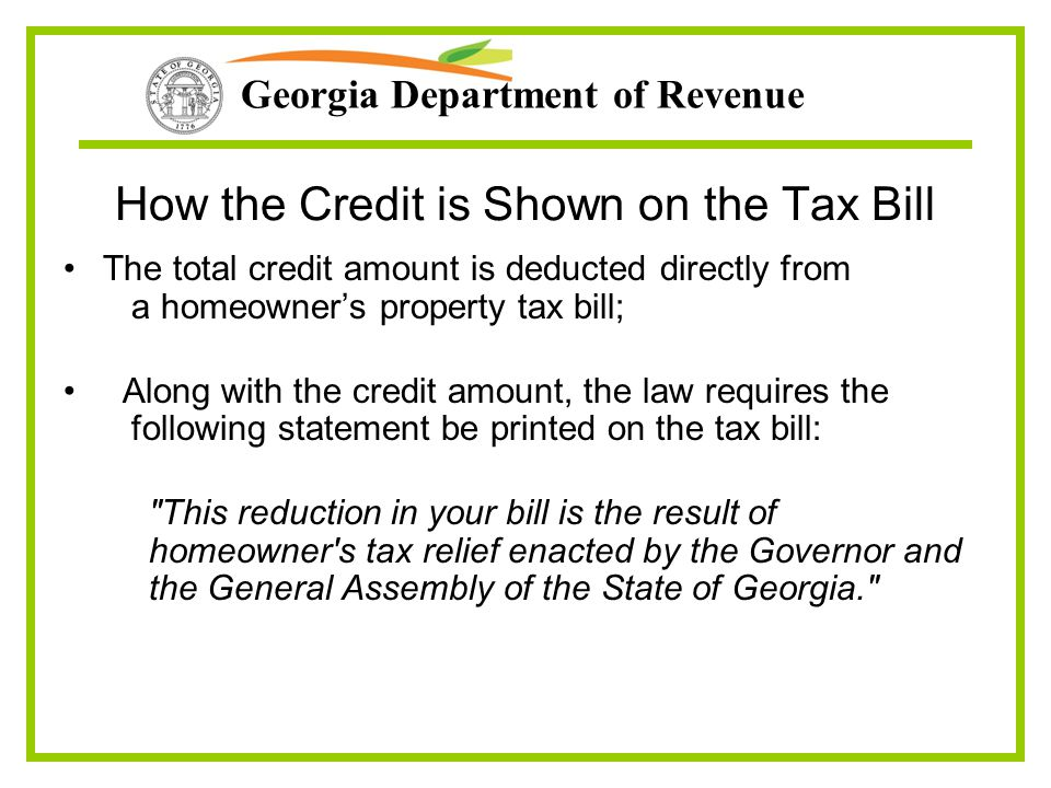 Georgia Department of Revenue How the Credit is Shown on the Tax Bill The total credit amount is deducted directly from a homeowner's property tax bil