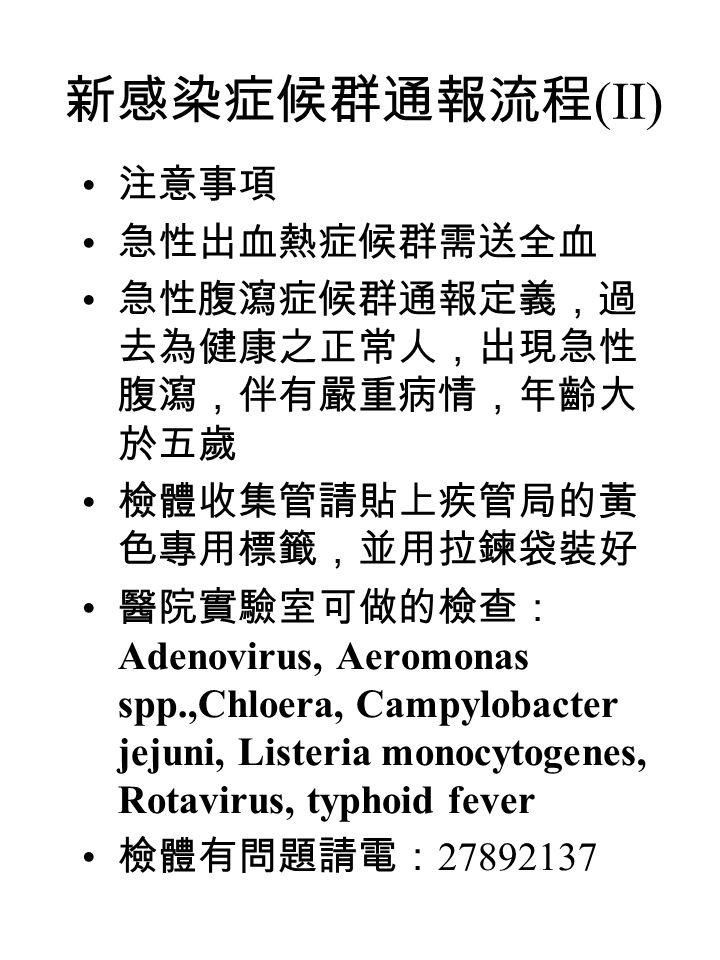 新感染症候群通報流程 (II) 注意事項 急性出血熱症候群需送全血 急性腹瀉症候群通報定義,過 去為健康之正常人,出現急性 腹瀉,伴有嚴重病情,年齡大 於五歲 檢體收集管請貼上疾管局的黃 色專用標籤,並用拉鍊袋裝好 醫院實驗室可做的檢查: Adenovirus, Aeromonas spp.,Chloera, Campylobacter jejuni, Listeria monocytogenes, Rotavirus, typhoid fever 檢體有問題請電: 27892137